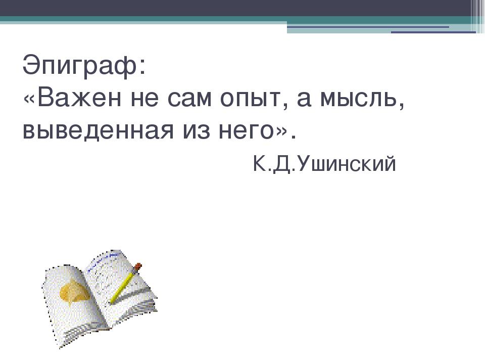 Эпиграф: «Важен не сам опыт, а мысль, выведенная из него». К.Д.Ушинский