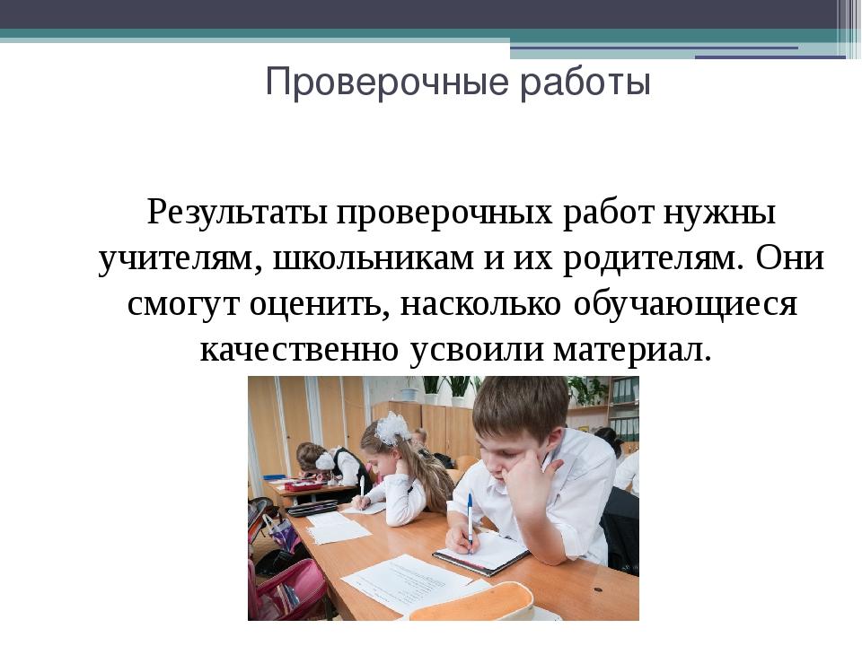 Проверочные работы Результаты проверочных работ нужны учителям, школьникам и...
