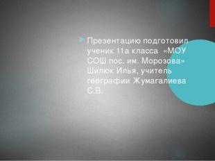 Презентацию подготовил ученик 11а класса «МОУ СОШ пос. им. Морозова» Шилюк И