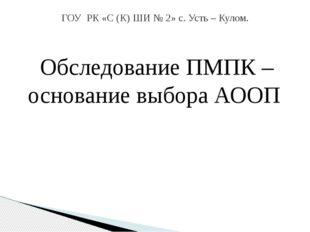 Обследование ПМПК – основание выбора АООП Подготовила: Зезегова Агния Виталье