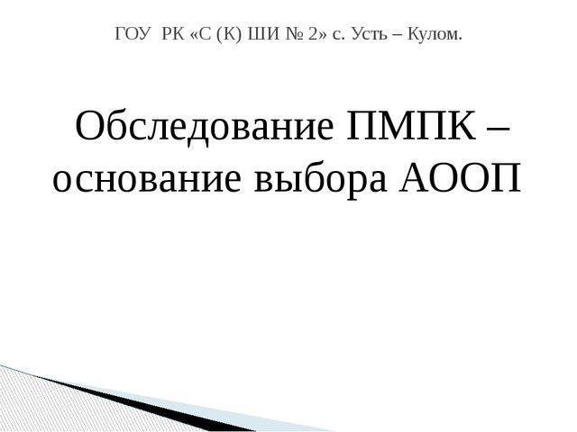 Обследование ПМПК – основание выбора АООП Подготовила: Зезегова Агния Виталье...
