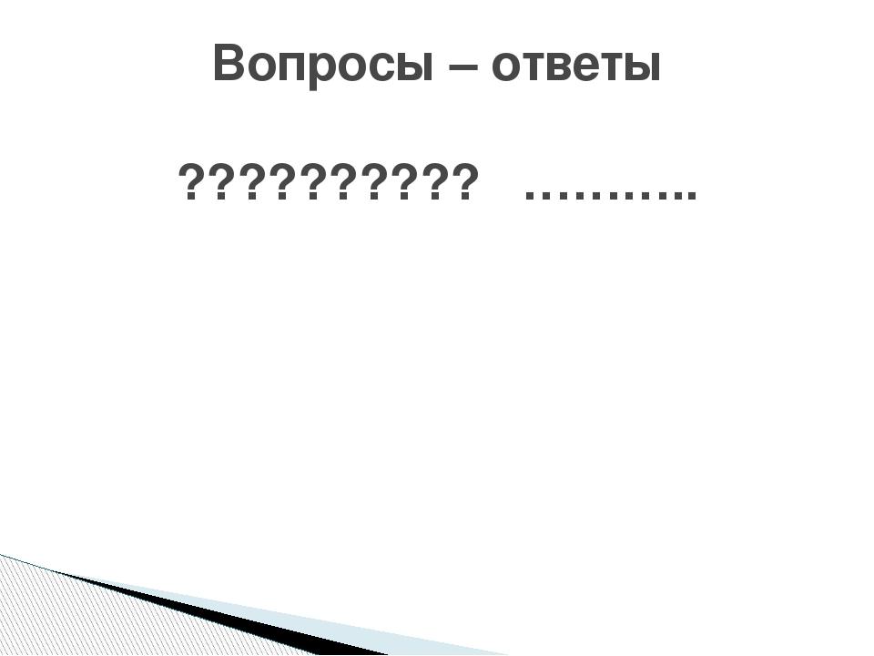 Вопросы – ответы ?????????? ………..