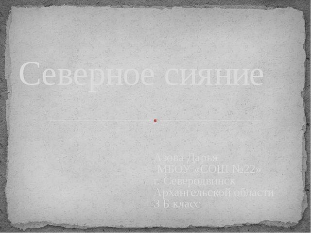 Азова Дарья МБОУ «СОШ №22» г. Северодвинск Архангельской области 3 Б класс Се...