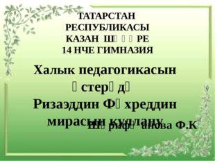 ТАТАРСТАН РЕСПУБЛИКАСЫ КАЗАН ШӘҺӘРЕ 14 НЧЕ ГИМНАЗИЯ Халык педагогикасын үсте
