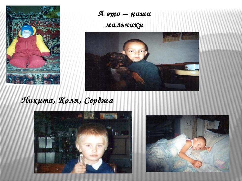 А это – наши мальчики Никита, Коля, Серёжа