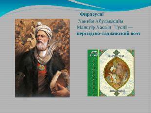 Фирдоуси́ Хаки́м Абулькаси́м Мансу́р Хаса́н Туси́ — персидско-таджикский