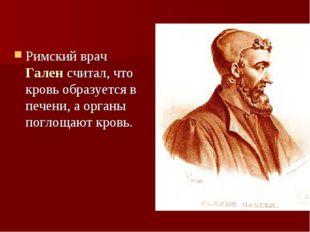 Римский врач Гален считал, что кровь образуется в печени, а органы поглощают