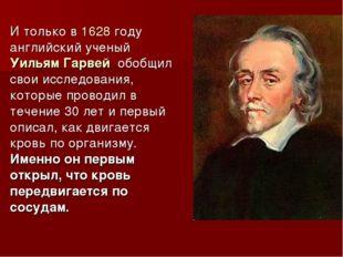 И только в 1628 году английский ученый Уильям Гарвей обобщил свои исследовани
