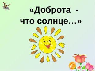 «Доброта - что солнце…»