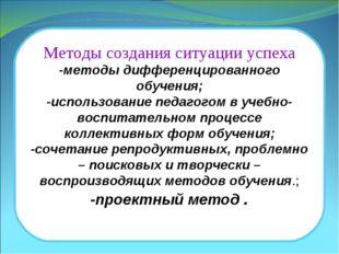 Методы создания ситуации успеха -методы дифференцированного обучения; -исполь