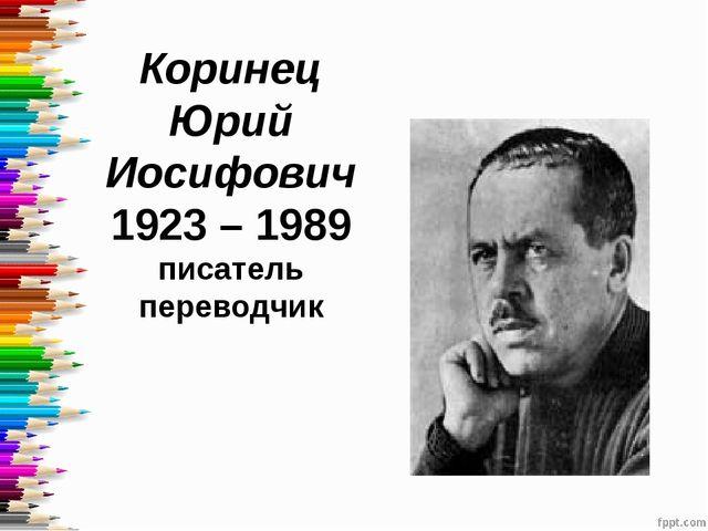 Коринец Юрий Иосифович 1923 – 1989 писатель переводчик