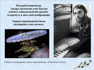 Молодой композитор Эдуард Артемьева смог быстро освоить уникальный инструмен