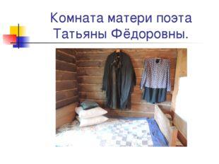 Комната матери поэта Татьяны Фёдоровны.