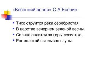 «Весенний вечер» С.А.Есенин. Тихо струится река серебристая В царстве вечерне