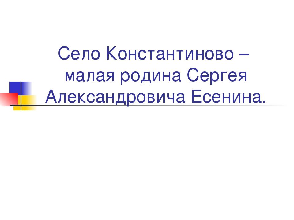 Село Константиново – малая родина Сергея Александровича Есенина.