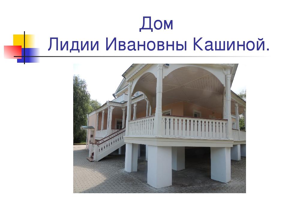 Дом Лидии Ивановны Кашиной.