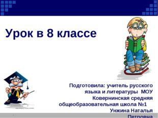 Урок в 8 классе * Подготовила: учитель русского языка и литературы МОУ Коверн