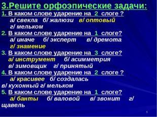 * 3.Решите орфоэпические задачи: 1. В каком слове ударение на 2 слоге ? а/ св