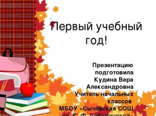 Первый учебный год! Презентацию подготовила Кудина Вера Александровна Учитель