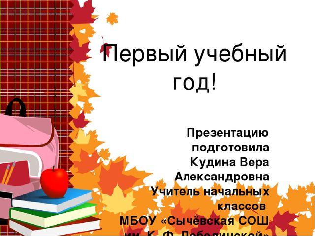 Первый учебный год! Презентацию подготовила Кудина Вера Александровна Учитель...