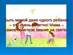 Быть мамой даже одного ребенка – это очень почетно! Мама – самое почетное зв
