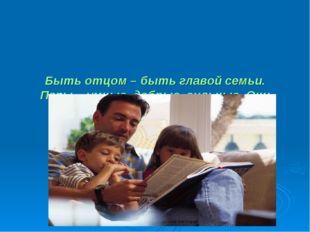 Быть отцом – быть главой семьи. Папы – умные, добрые, сильные. Они могут мно