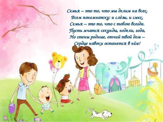 Семья – это то, что мы делим на всех, Всем понемножку: и слёзы, и смех, Семья...