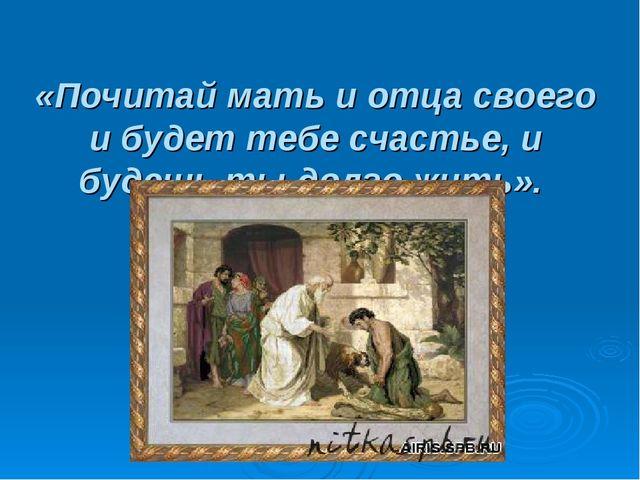 «Почитай мать и отца своего и будет тебе счастье, и будешь ты долго жить».