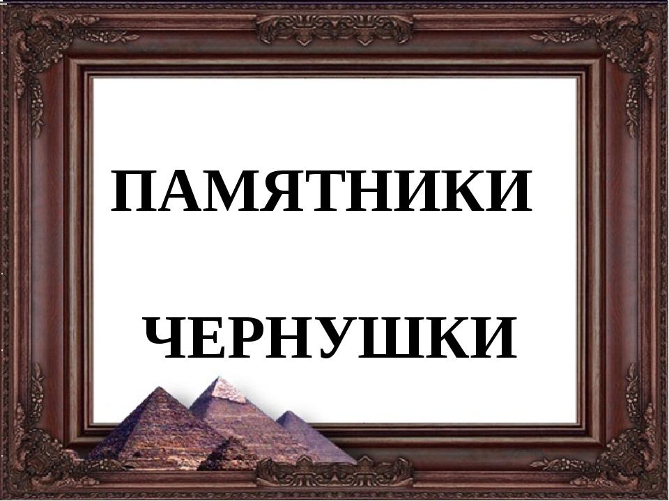 ПАМЯТНИКИ ЧЕРНУШКИ