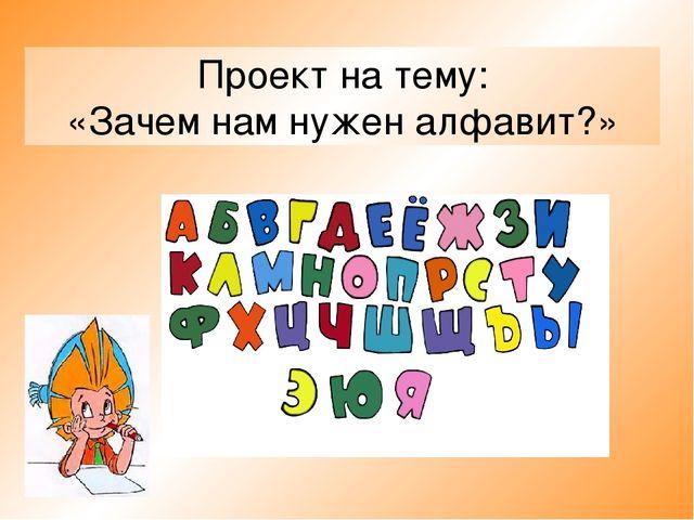Проект на тему: «Зачем нам нужен алфавит?»