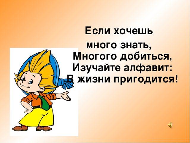 Если хочешь много знать, Многого добиться, Изучайте алфавит: В жизни приго...