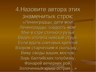 4.Назовите автора этих знаменитых строк: «Ленинградцы, дети мои! Ленинградцы