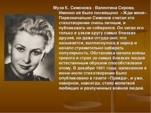 Муза К. Симонова - Валентина Серова. Именно ей было посвящено «Жди меня». Пе