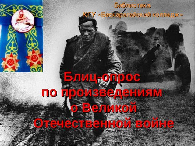 Библиотека КГУ «Бескарагайский колледж» Блиц-опрос по произведениям о Великой...