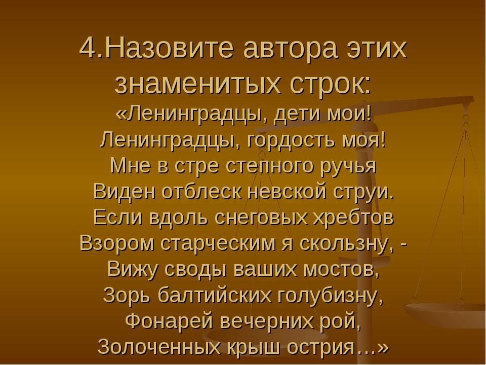 4.Назовите автора этих знаменитых строк: «Ленинградцы, дети мои! Ленинградцы...
