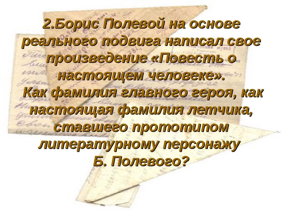 2.Борис Полевой на основе реального подвига написал свое произведение «Повес...
