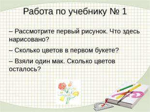 Работа по учебнику № 1 – Рассмотрите первый рисунок. Что здесь нарисовано? –