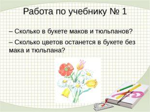 Работа по учебнику № 1 – Сколько в букете маков и тюльпанов? – Сколько цветов