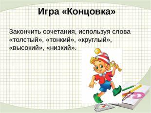Игра «Концовка» Закончить сочетания, используя слова «толстый», «тонкий», «к