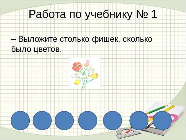 Работа по учебнику № 1 – Выложите столько фишек, сколько было цветов.