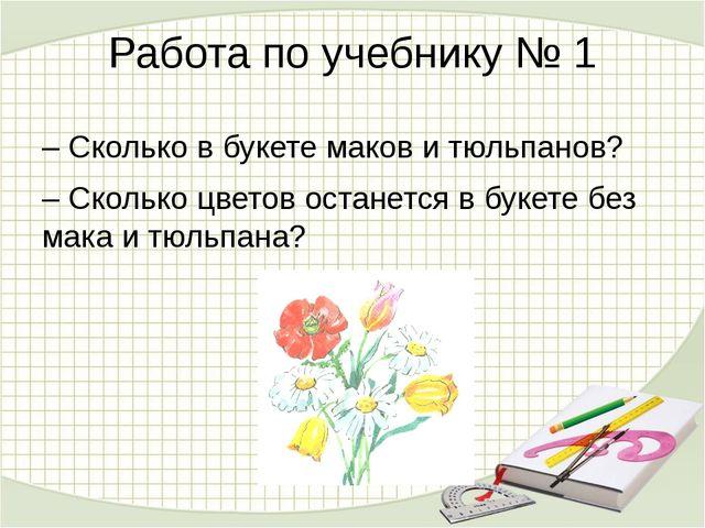 Работа по учебнику № 1 – Сколько в букете маков и тюльпанов? – Сколько цветов...
