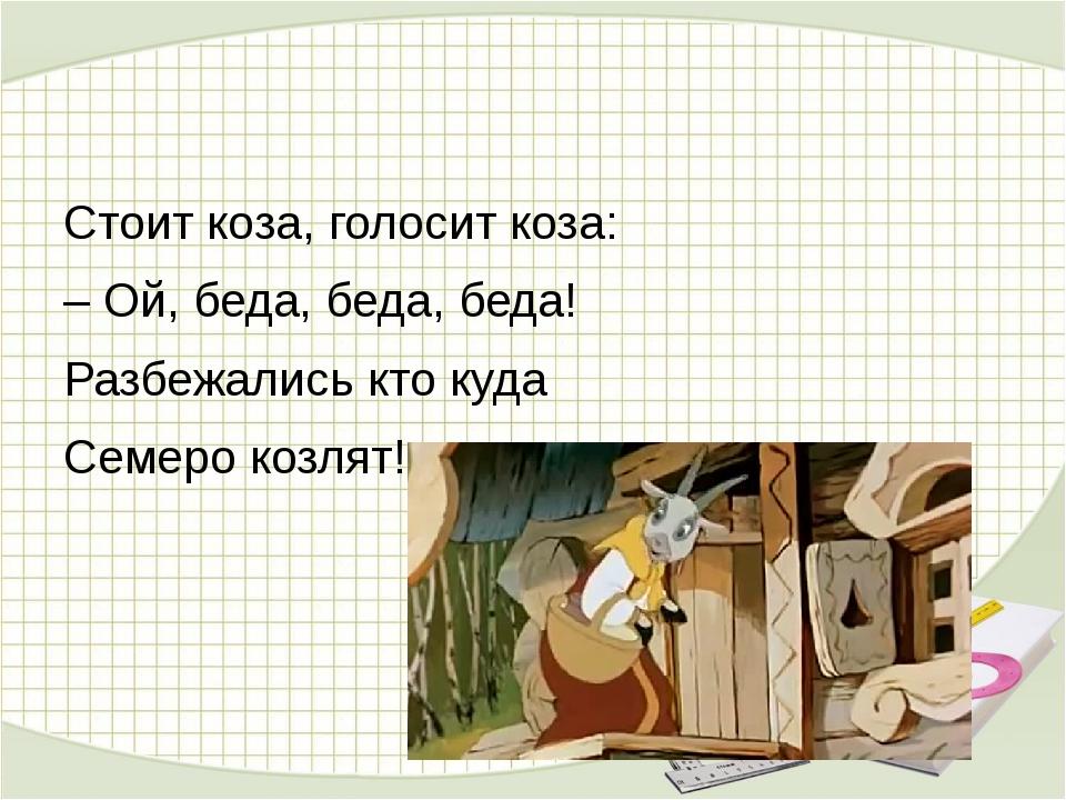 Стоит коза, голосит коза: – Ой, беда, беда, беда! Разбежались кто куда Семер...