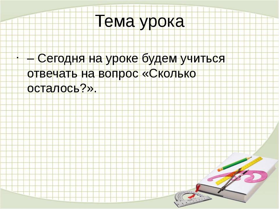 Тема урока –Сегодня на уроке будем учиться отвечать на вопрос «Сколько остал...