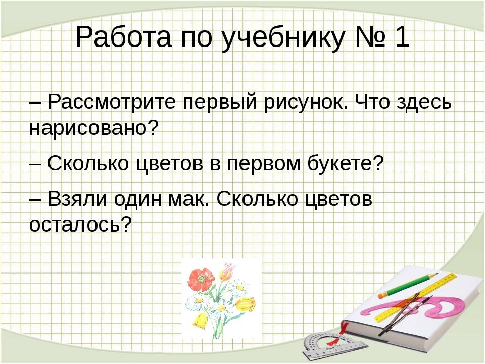 Работа по учебнику № 1 – Рассмотрите первый рисунок. Что здесь нарисовано? –...