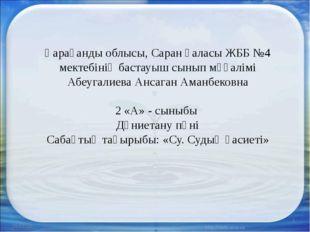 * * Қарағанды облысы, Саран қаласы ЖББ №4 мектебінің бастауыш сынып мұғалімі