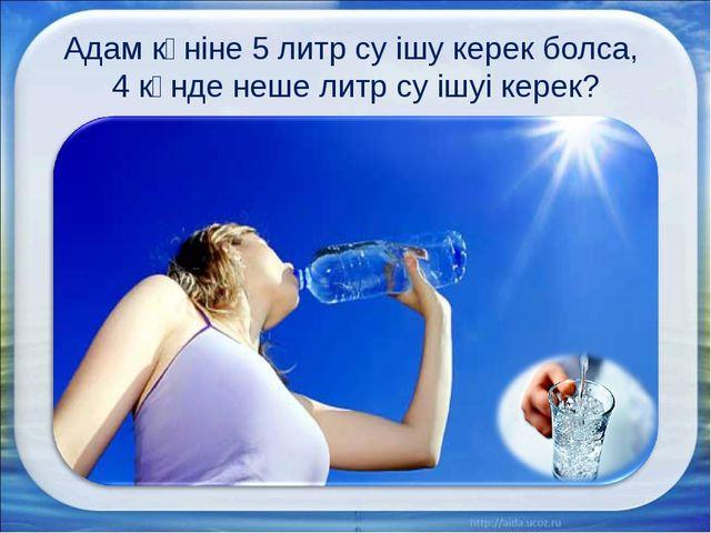 Адам күніне 5 литр су ішу керек болса, 4 күнде неше литр су ішуі керек?