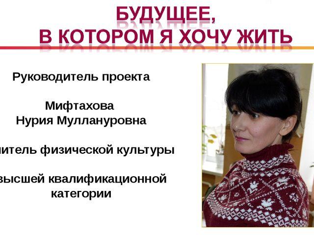 Руководитель проекта Мифтахова Нурия Муллануровна учитель физической культуры...