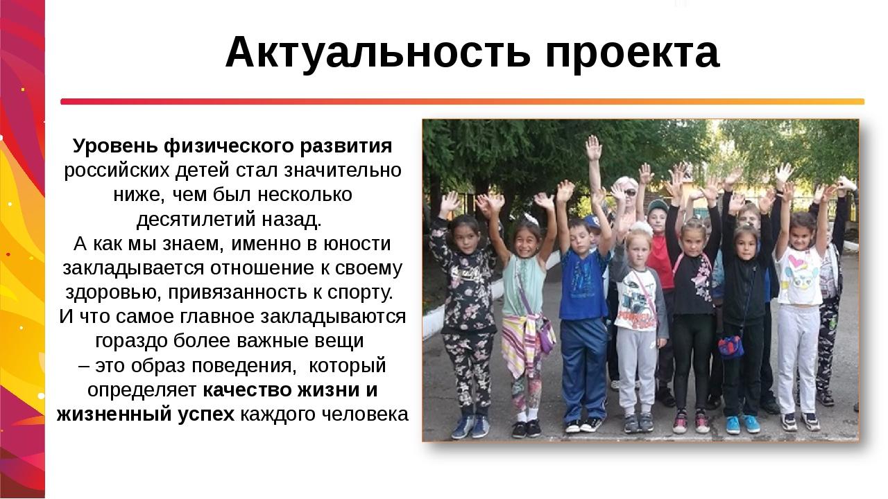 Актуальность проекта Уровень физического развития российских детей стал значи...