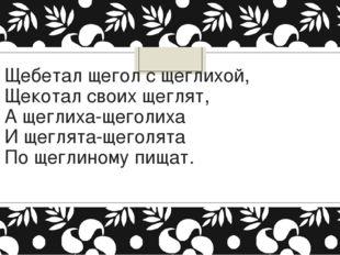Щебетал щегол с щеглихой, Щекотал своих щеглят, А щеглиха-щеголиха И щеглята-