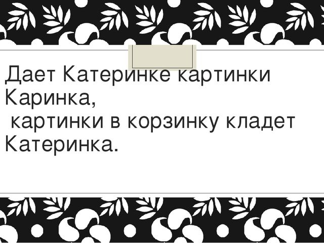 Дает Катеринке картинки Каринка, картинки в корзинку кладет Катеринка.